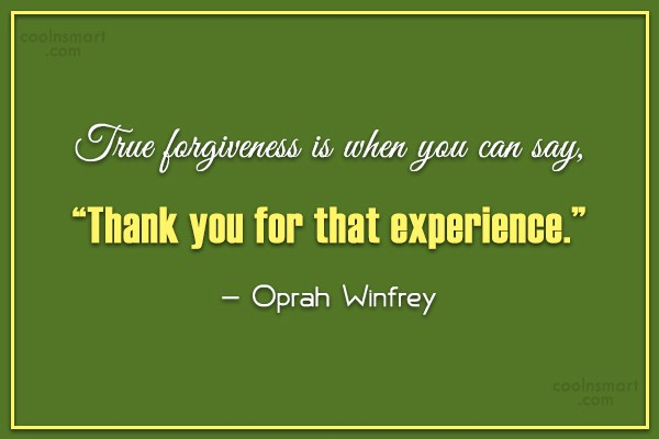 Quote: True forgiveness is when you can say,...