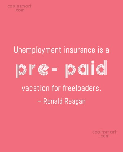 Quote: Unemployment insurance is a pre- paid vacation...