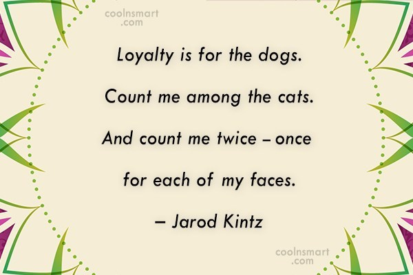 Quote: Loyalty is for the dogs. Count me...