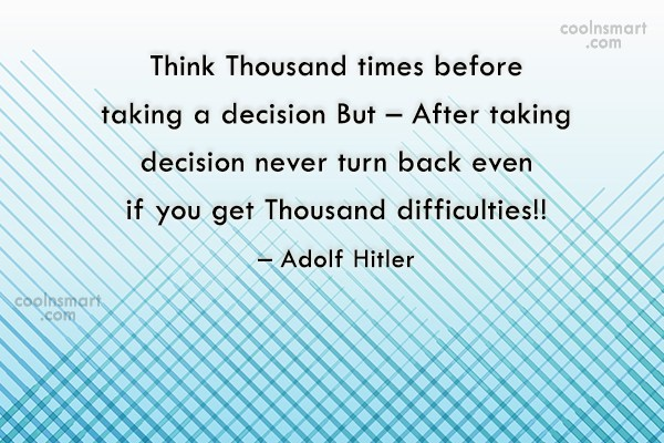 Quote: Think Thousand times before taking a decision...