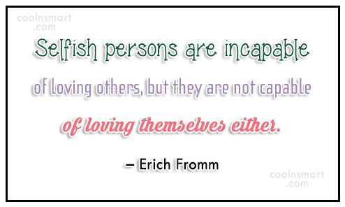 Selfishness Quote: Selfish persons are incapable of loving others,...
