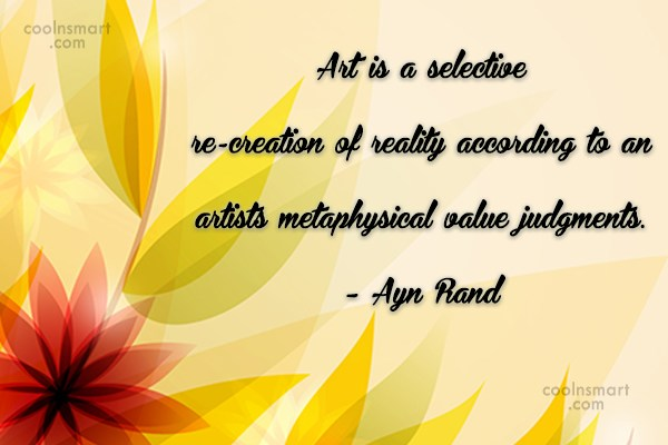 Quote: Art is a selective re-creation of reality...
