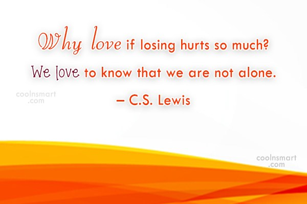 Quote: Why love if losing hurts so much?...
