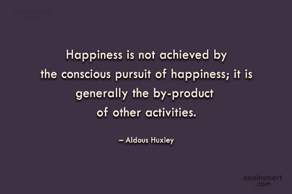 Quote: Happiness is not achieved by the conscious...