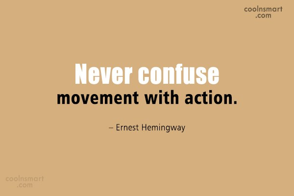 Quote: Never confuse movement with action. – Ernest...