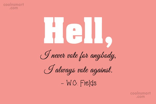 Politics Quote: Hell, I never vote for anybody, I...