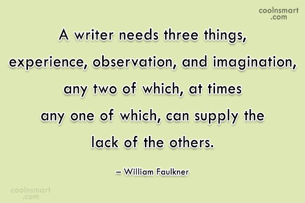 Quote: A writer needs three things, experience, observation,...