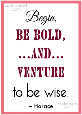 Boldness Quote: Begin, be bold, and venture to be...