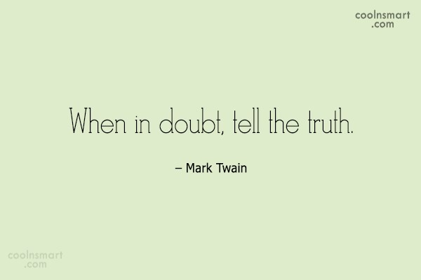 Quote: When in doubt, tell the truth. –...