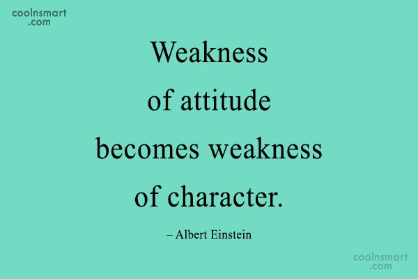 Character Quote: Weakness of attitude becomes weakness of character....
