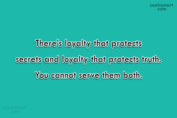 Loyalty Quote: There's loyalty that protects secrets and loyalty...