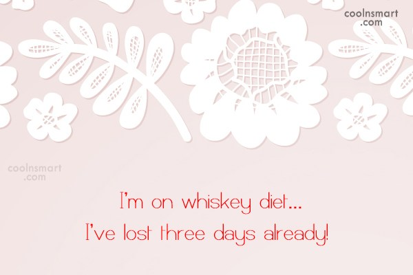 Alcohol Quote: I'm on whiskey diet… I've lost three...
