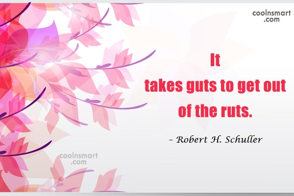 Quote: It takes guts to get out of...