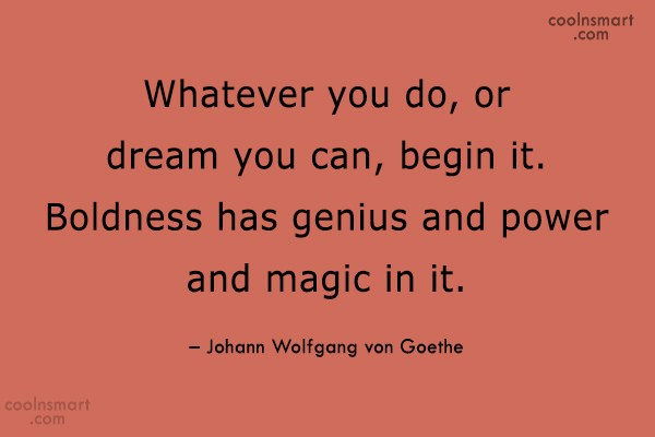 Quote: Whatever you do, or dream you can,...