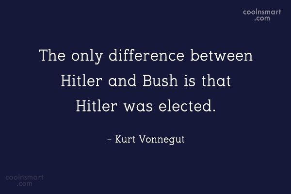 Quote: The only difference between Hitler and Bush...