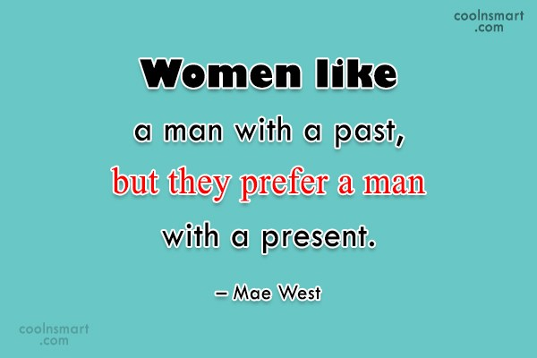 Quote: Women like a man with a past,...