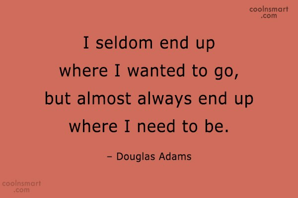 Quote: I seldom end up where I wanted...