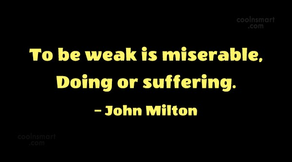 Quote: To be weak is miserable,Doing or suffering....