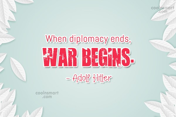 Diplomacy Quote: When diplomacy ends, War begins. – Adolf...