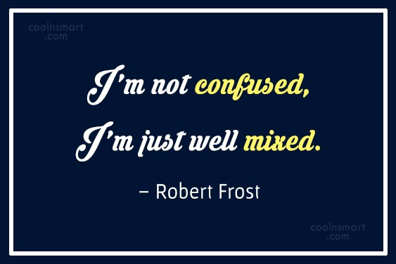 Quote: I'm not confused, I'm just well mixed....