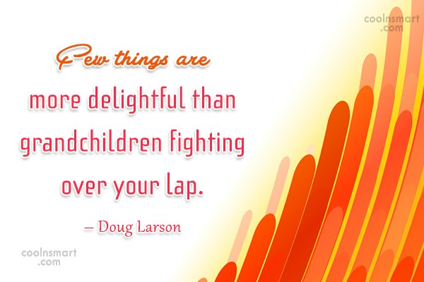 Quote: Few things are more delightful than grandchildren...