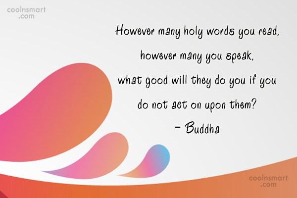 Quote: However many holy words you read, however...