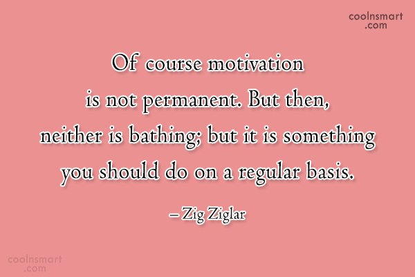 Quote: Of course motivation is not permanent. But...
