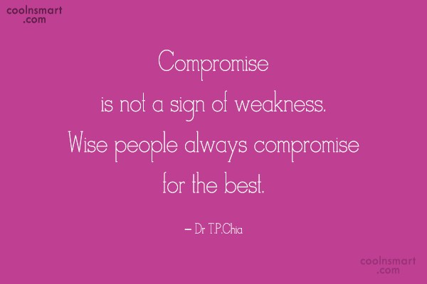 Quote: Compromise is not a sign of weakness....