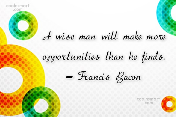 Quote: A wise man will make more opportunities...