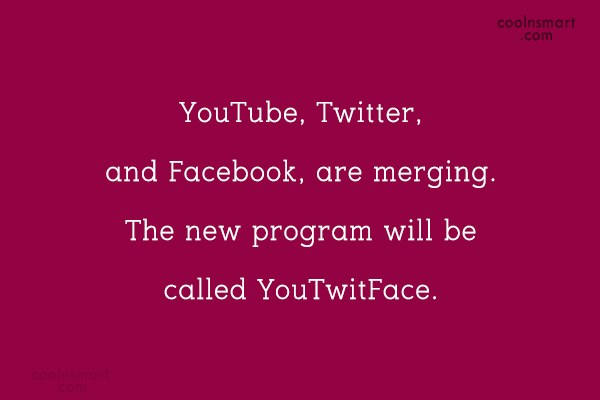Internet Quote: YouTube, Twitter, and Facebook, are merging. The...