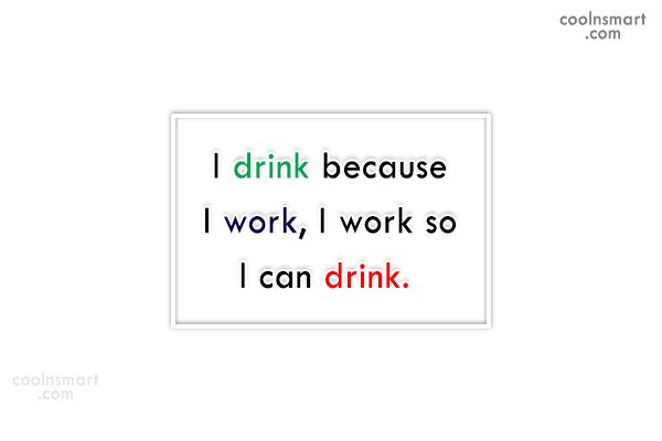 Quote: I drink because I work, I work...