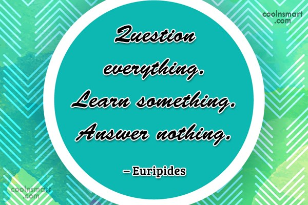 Quote: Question everything. Learn something. Answer nothing. –...