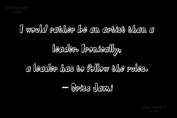 Leadership Quote: I would rather be an artist than...