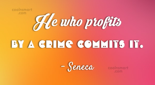 Quote: He who profits by a crime commits...