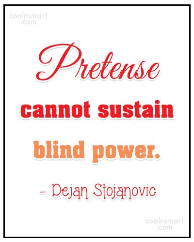 Quote: Pretense cannot sustain blind power. – Dejan...