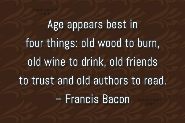Quote: Age appears best in four things: old...