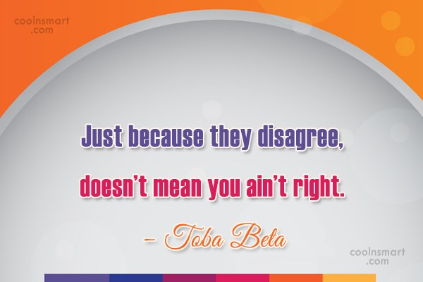 Quote: Just because they disagree, doesn't mean you...
