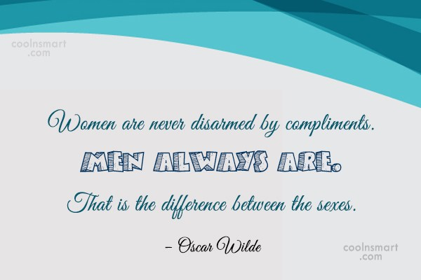 Quote: Women are never disarmed by compliments. Men...