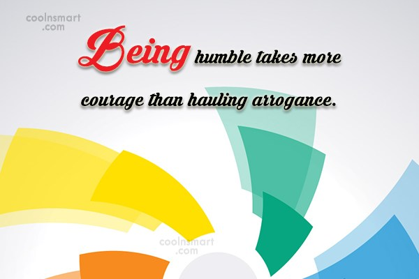Humility Quote: Being humble takes more courage than hauling...