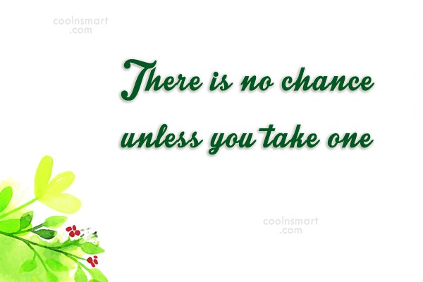 Clever Quote: There is no chance unless you take...