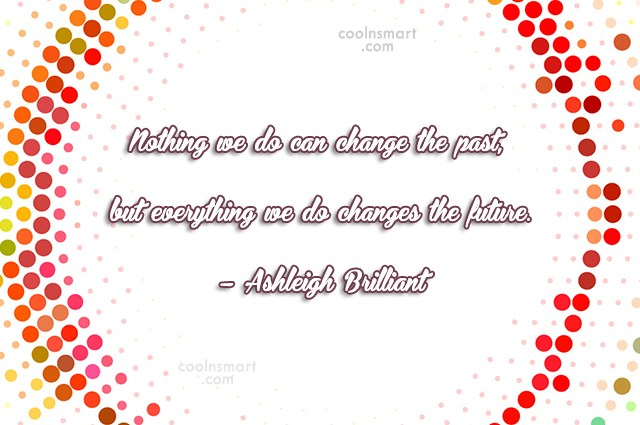 Quote: Nothing we do can change the past,...