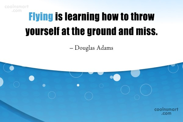 Learning Quote: Flying is learning how to throw yourself...