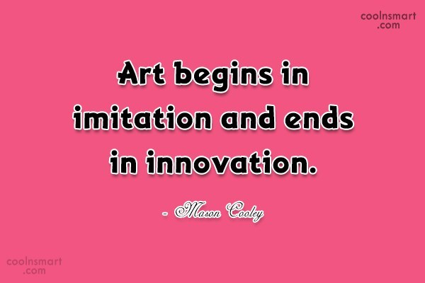 Art Quote: Art begins in imitation and ends in...