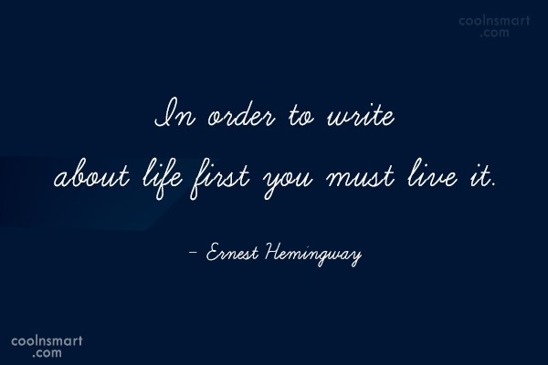 Quote: In order to write about life first...