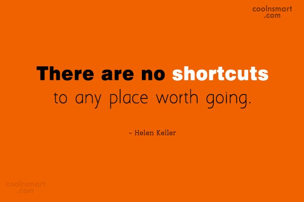 Quote: There are no shortcuts to any place...