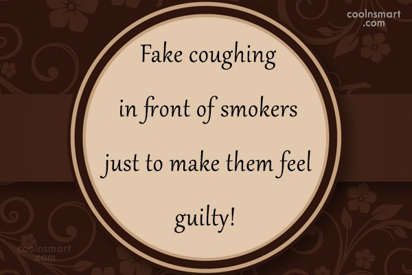 Guilt Quote: Fake coughing in front of smokers just...