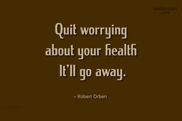 Health Quote: Quit worrying about your health. It'll go...