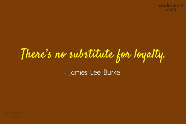 Loyalty Quote: There's no substitute for loyalty. – James...