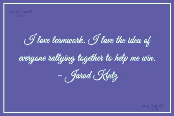 Quote: I love teamwork. I love the idea...