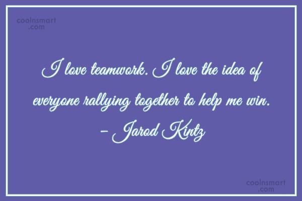 Quote: I love teamwork. I love the idea...